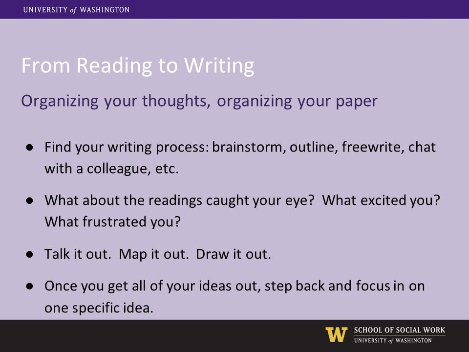From Reading to Writing Organizing your thoughts, organizing your paper ●Find your writing process: brainstorm, outline, freewrite, chat with a colleague, etc.