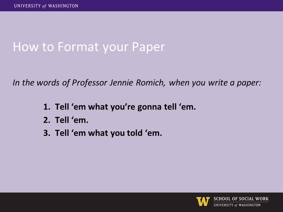 How to Format your Paper In the words of Professor Jennie Romich, when you write a paper: 1.Tell 'em what you're gonna tell 'em. 2.Tell 'em. 3.Tell 'e