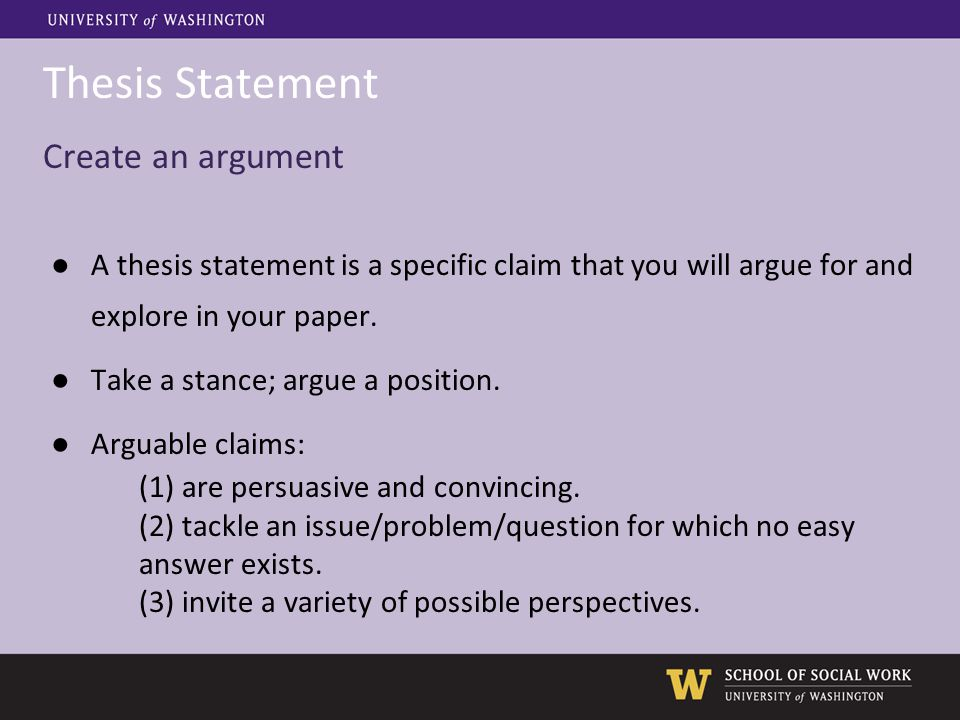 Thesis Statement Create an argument ●A thesis statement is a specific claim that you will argue for and explore in your paper. ● Take a stance; argue