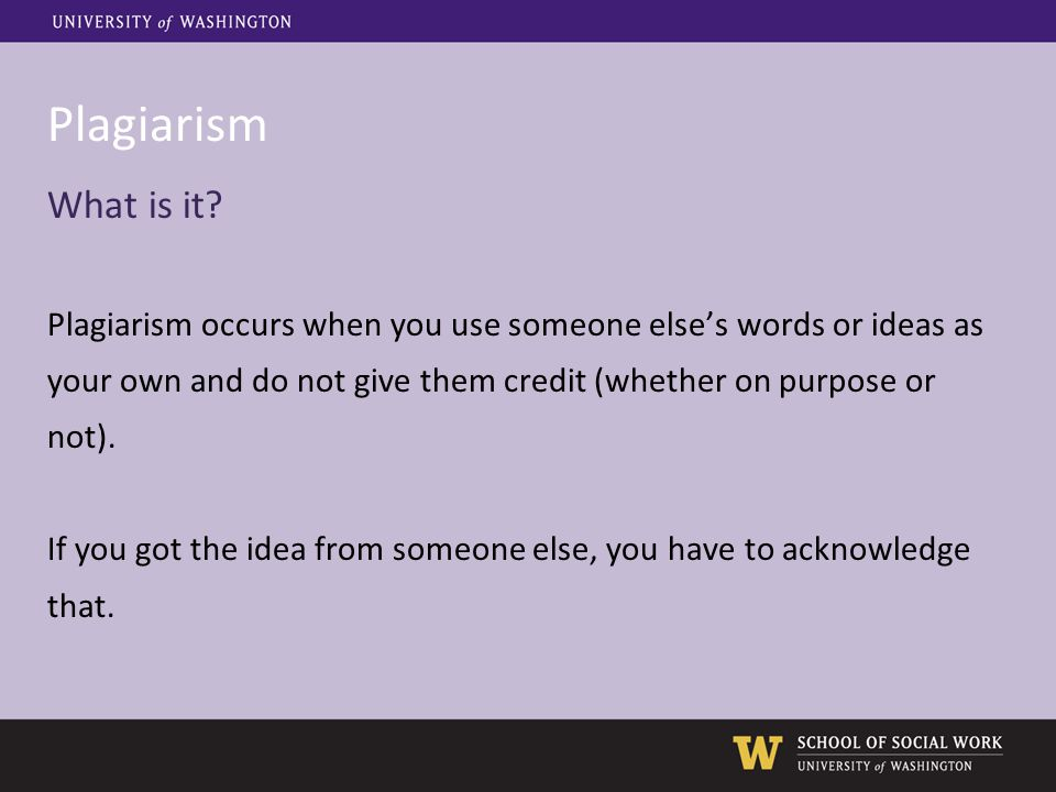 Plagiarism What is it? Plagiarism occurs when you use someone else's words or ideas as your own and do not give them credit (whether on purpose or not