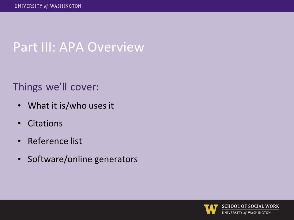 Part III: APA Overview Things we'll cover: What it is/who uses it Citations Reference list Software/online generators