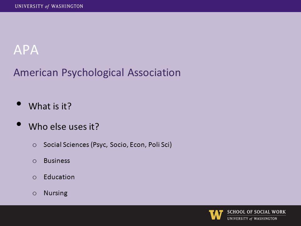 APA American Psychological Association What is it? Who else uses it? o Social Sciences (Psyc, Socio, Econ, Poli Sci) o Business o Education o Nursing