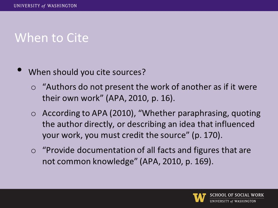 """When to Cite When should you cite sources? o """"Authors do not present the work of another as if it were their own work"""" (APA, 2010, p. 16). o According"""