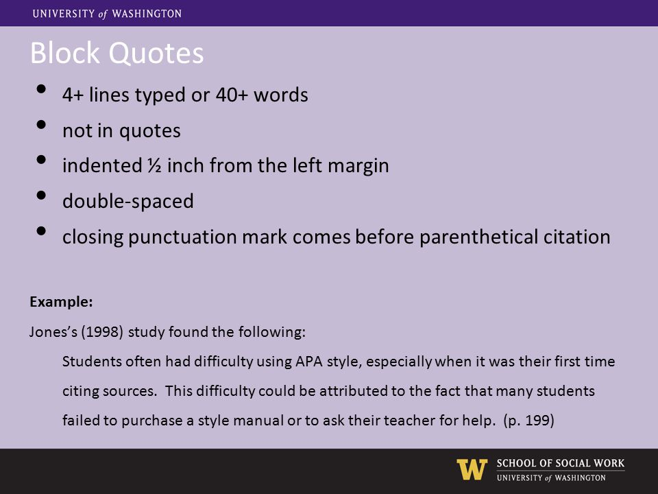 Block Quotes 4+ lines typed or 40+ words not in quotes indented ½ inch from the left margin double-spaced closing punctuation mark comes before parenthetical citation Example: Jones's (1998) study found the following: Students often had difficulty using APA style, especially when it was their first time citing sources.