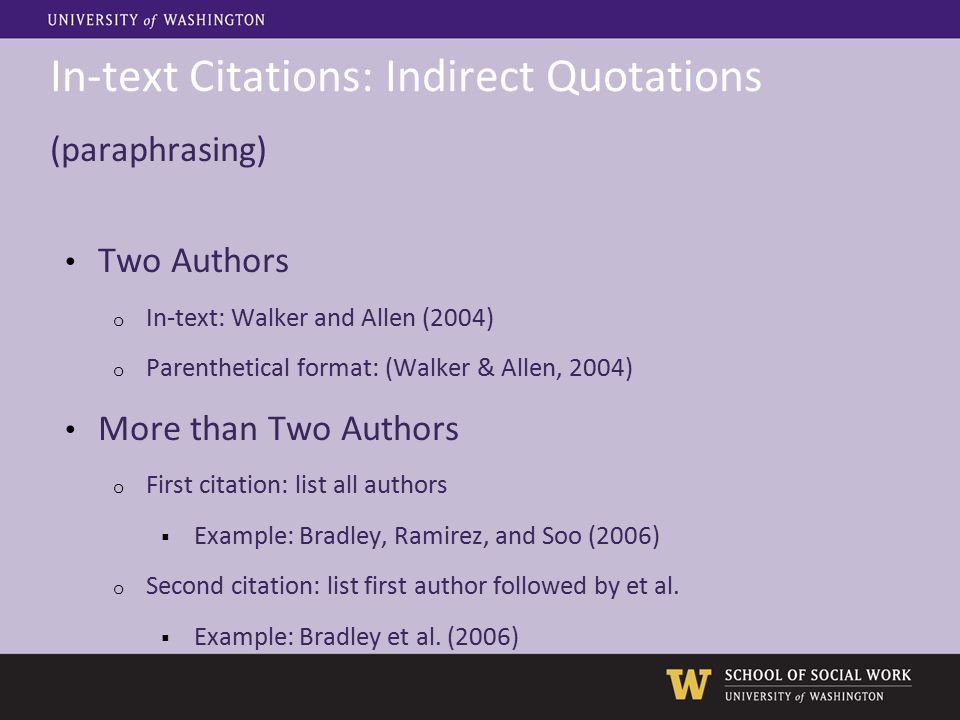 In-text Citations: Indirect Quotations (paraphrasing) Two Authors o In-text: Walker and Allen (2004) o Parenthetical format: (Walker & Allen, 2004) More than Two Authors o First citation: list all authors  Example: Bradley, Ramirez, and Soo (2006) o Second citation: list first author followed by et al.