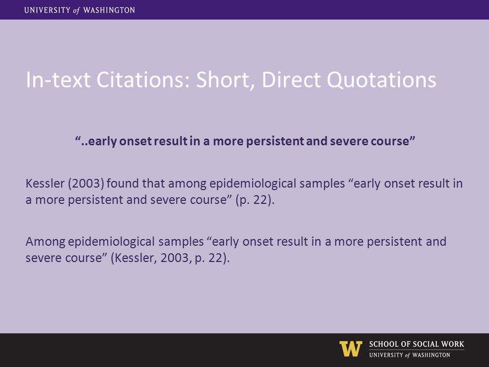 In-text Citations: Short, Direct Quotations ..early onset result in a more persistent and severe course Kessler (2003) found that among epidemiological samples early onset result in a more persistent and severe course (p.