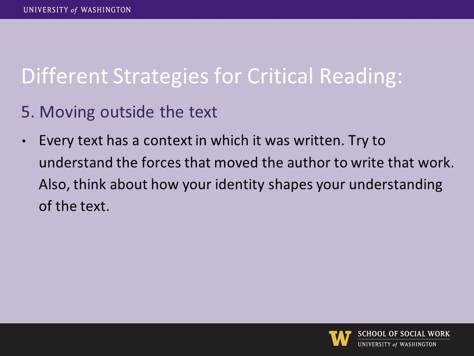 Different Strategies for Critical Reading: 5. Moving outside the text Every text has a context in which it was written. Try to understand the forces t