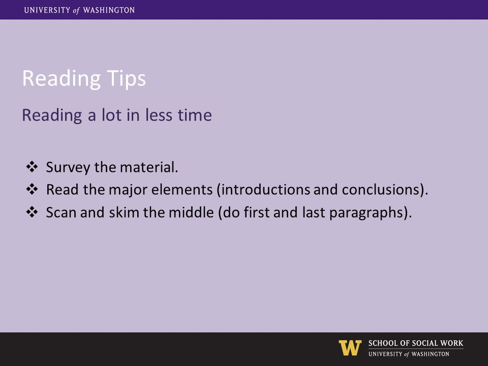 Reading Tips Reading a lot in less time ❖ Survey the material. ❖ Read the major elements (introductions and conclusions). ❖ Scan and skim the middle (