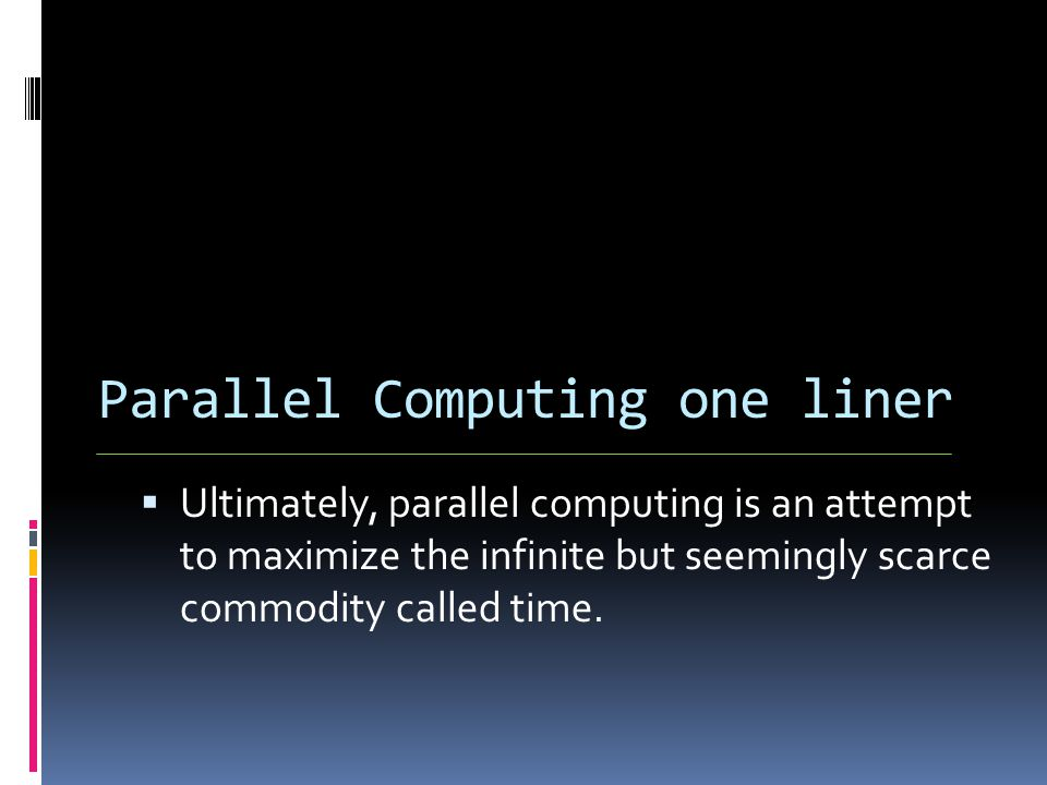 Parallel Computing one liner  Ultimately, parallel computing is an attempt to maximize the infinite but seemingly scarce commodity called time.