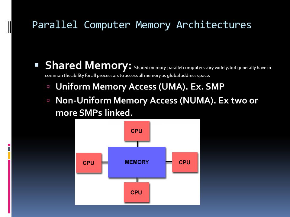 Parallel Computer Memory Architectures  Shared Memory: Shared memory parallel computers vary widely, but generally have in common the ability for all processors to access all memory as global address space.