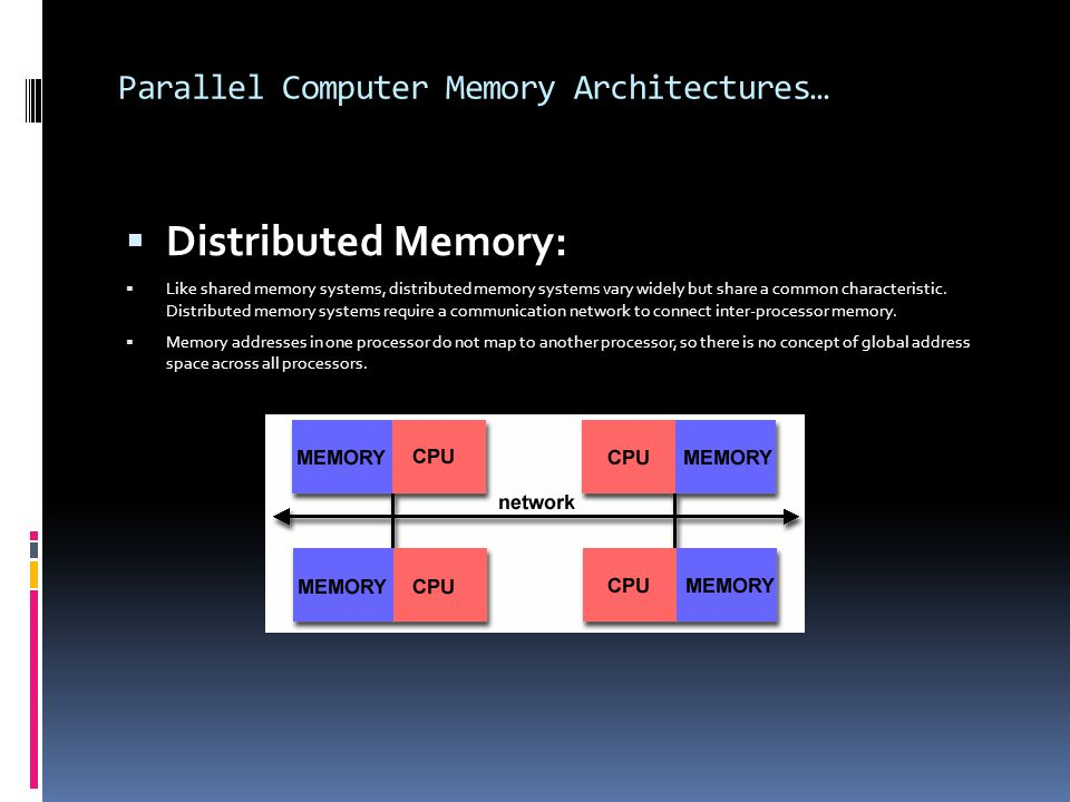 Parallel Computer Memory Architectures…  Distributed Memory:  Like shared memory systems, distributed memory systems vary widely but share a common characteristic.