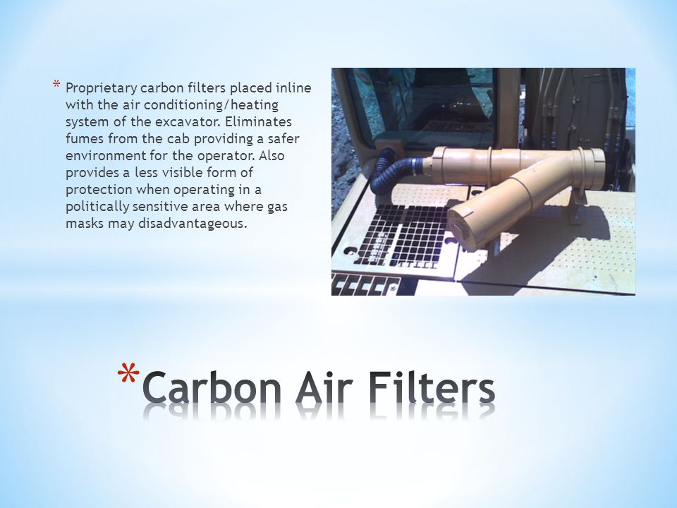* Proprietary carbon filters placed inline with the air conditioning/heating system of the excavator.