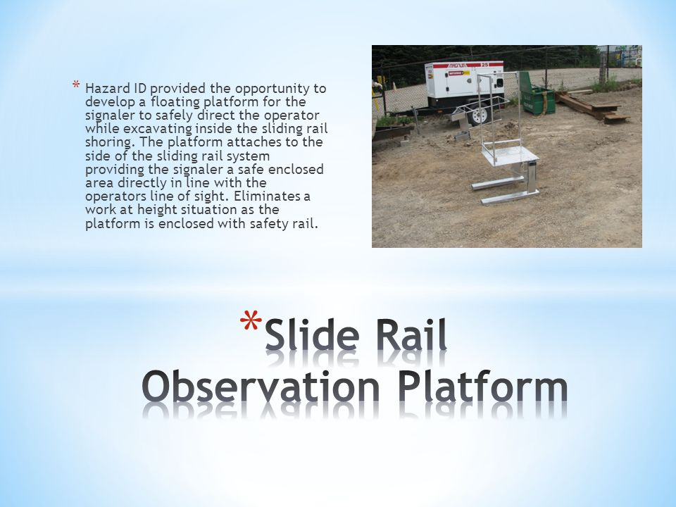 * Hazard ID provided the opportunity to develop a floating platform for the signaler to safely direct the operator while excavating inside the sliding rail shoring.