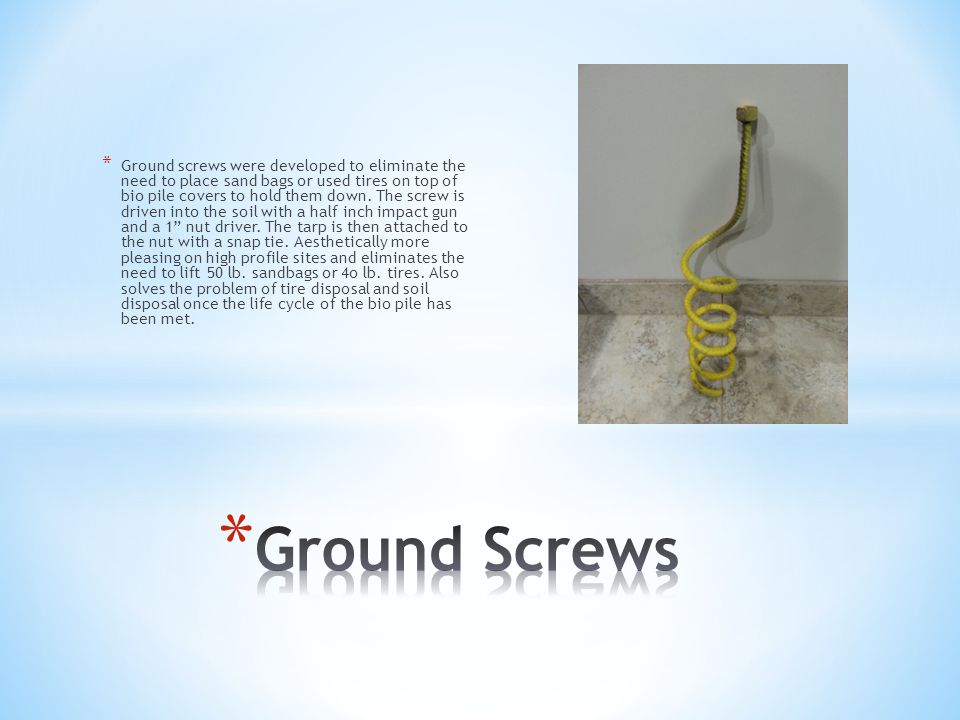 * Ground screws were developed to eliminate the need to place sand bags or used tires on top of bio pile covers to hold them down.