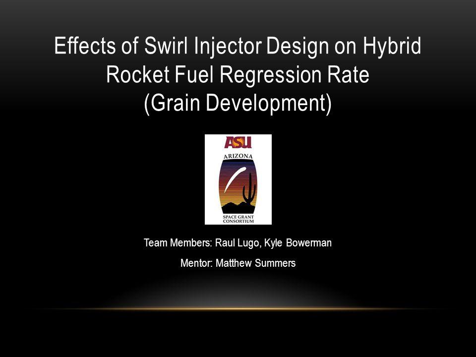 Effects of Swirl Injector Design on Hybrid Rocket Fuel Regression Rate (Grain Development) Team Members: Raul Lugo, Kyle Bowerman Mentor: Matthew Summ