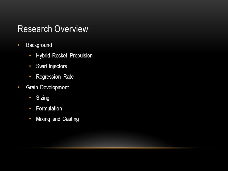 Research Overview Background Hybrid Rocket Propulsion Swirl Injectors Regression Rate Grain Development Sizing Formulation Mixing and Casting