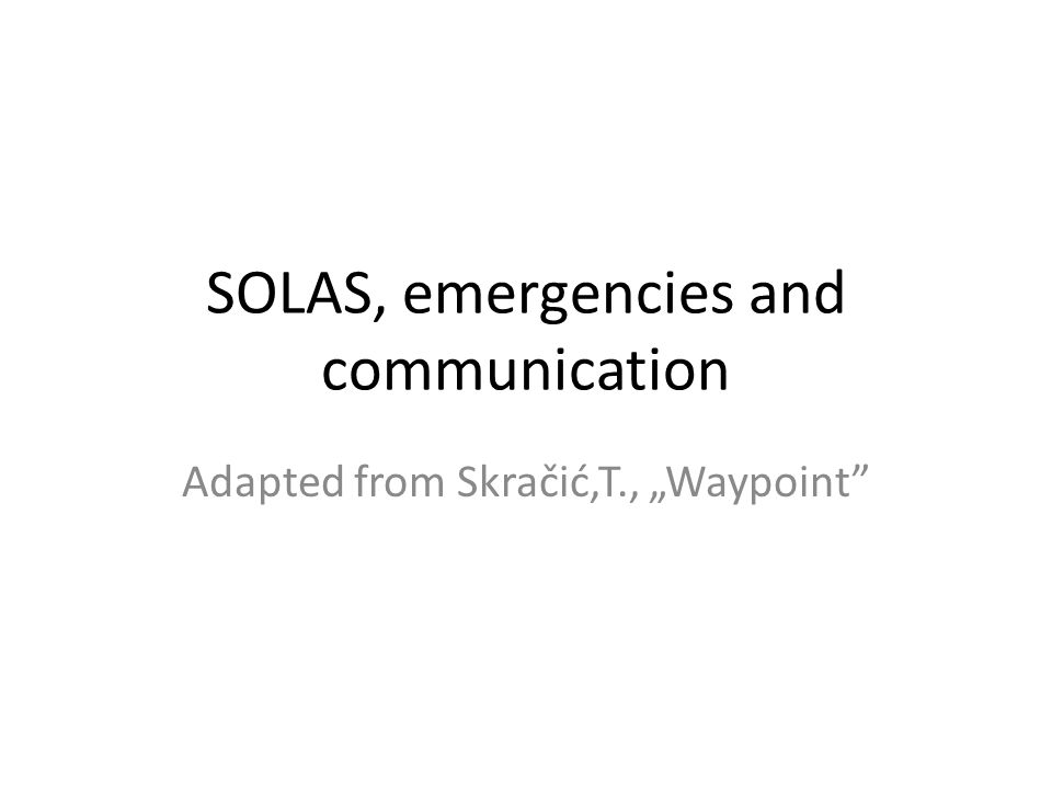 "SOLAS, emergencies and communication Adapted from Skračić,T., ""Waypoint"