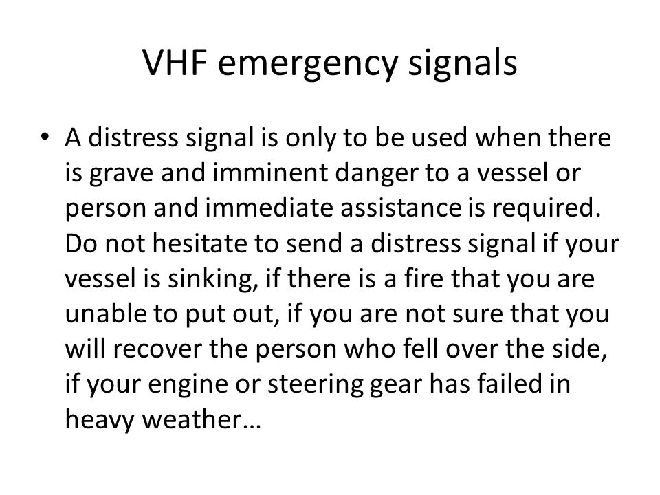 VHF emergency signals A distress signal is only to be used when there is grave and imminent danger to a vessel or person and immediate assistance is required.