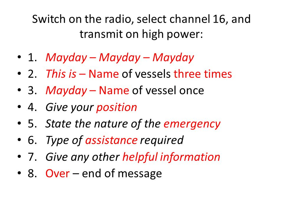 Switch on the radio, select channel 16, and transmit on high power: 1.Mayday – Mayday – Mayday 2.This is – Name of vessels three times 3.Mayday – Name of vessel once 4.Give your position 5.State the nature of the emergency 6.Type of assistance required 7.Give any other helpful information 8.Over – end of message