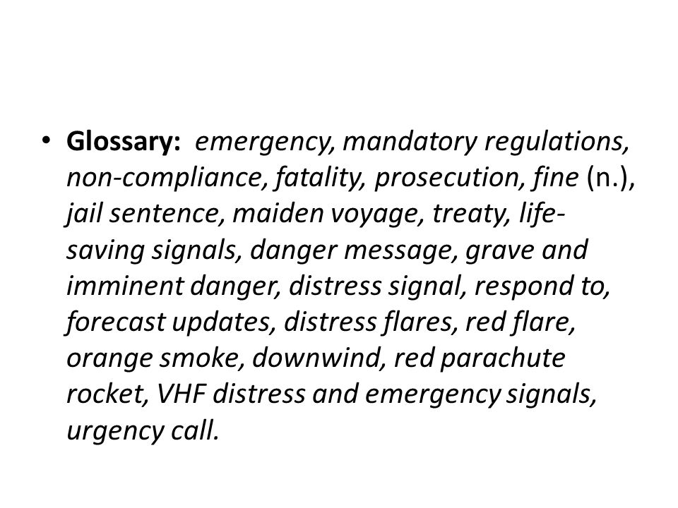 Glossary: emergency, mandatory regulations, non-compliance, fatality, prosecution, fine (n.), jail sentence, maiden voyage, treaty, life- saving signals, danger message, grave and imminent danger, distress signal, respond to, forecast updates, distress flares, red flare, orange smoke, downwind, red parachute rocket, VHF distress and emergency signals, urgency call.