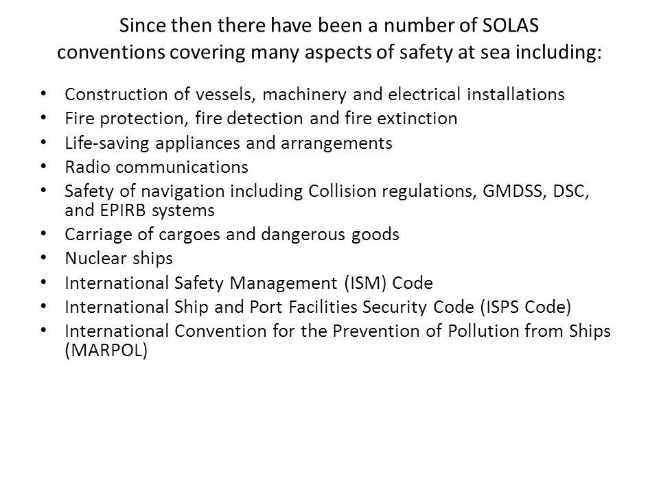Since then there have been a number of SOLAS conventions covering many aspects of safety at sea including: Construction of vessels, machinery and electrical installations Fire protection, fire detection and fire extinction Life-saving appliances and arrangements Radio communications Safety of navigation including Collision regulations, GMDSS, DSC, and EPIRB systems Carriage of cargoes and dangerous goods Nuclear ships International Safety Management (ISM) Code International Ship and Port Facilities Security Code (ISPS Code) International Convention for the Prevention of Pollution from Ships (MARPOL)