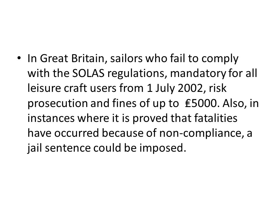 In Great Britain, sailors who fail to comply with the SOLAS regulations, mandatory for all leisure craft users from 1 July 2002, risk prosecution and fines of up to₤5000.