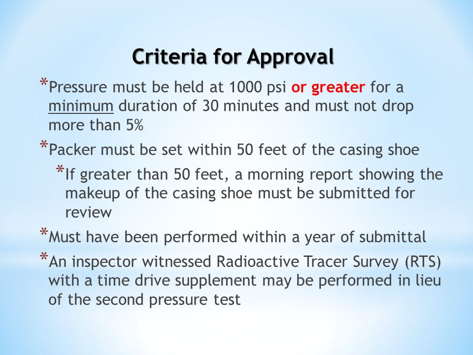 Criteria for Approval * Pressure must be held at 1000 psi or greater for a minimum duration of 30 minutes and must not drop more than 5% * Packer must be set within 50 feet of the casing shoe * If greater than 50 feet, a morning report showing the makeup of the casing shoe must be submitted for review * Must have been performed within a year of submittal * An inspector witnessed Radioactive Tracer Survey (RTS) with a time drive supplement may be performed in lieu of the second pressure test