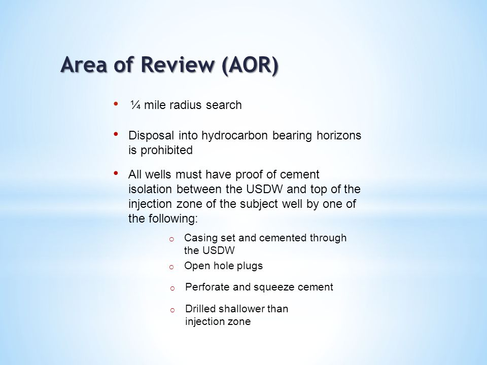 Area of Review (AOR) Disposal into hydrocarbon bearing horizons is prohibited All wells must have proof of cement isolation between the USDW and top of the injection zone of the subject well by one of the following: o Casing set and cemented through the USDW o Open hole plugs o Perforate and squeeze cement o Drilled shallower than injection zone
