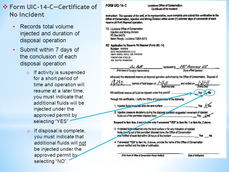  Form UIC-14-C—Certificate of No Incident Records total volume injected and duration of disposal operation Submit within 7 days of the conclusion of each disposal operation o If activity is suspended for a short period of time and operation will resume at a later time, you must indicate that additional fluids will be injected under the approved permit by selecting YES o If disposal is complete, you must indicate that additional fluids will not be injected under the approved permit by selecting NO .