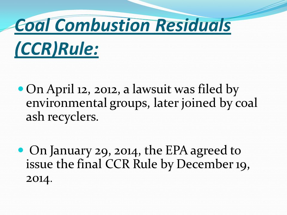 Coal Combustion Residuals (CCR)Rule: On April 12, 2012, a lawsuit was filed by environmental groups, later joined by coal ash recyclers. On January 29