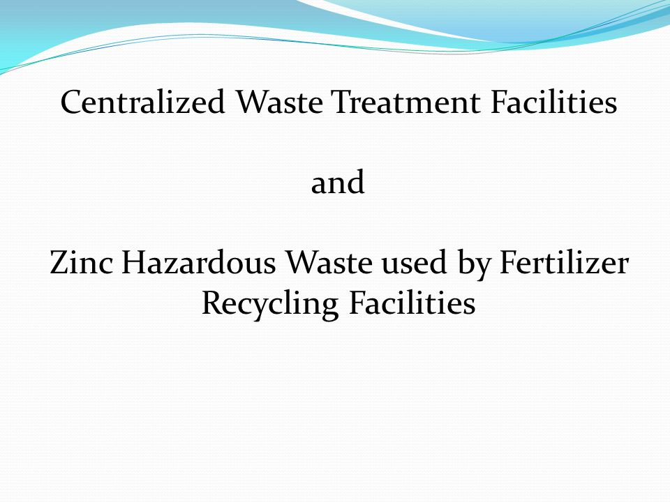 Centralized Waste Treatment Facilities and Zinc Hazardous Waste used by Fertilizer Recycling Facilities