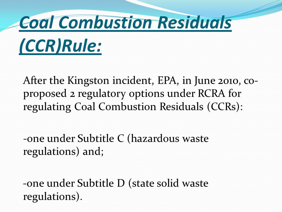 Coal Combustion Residuals (CCR)Rule: After the Kingston incident, EPA, in June 2010, co- proposed 2 regulatory options under RCRA for regulating Coal