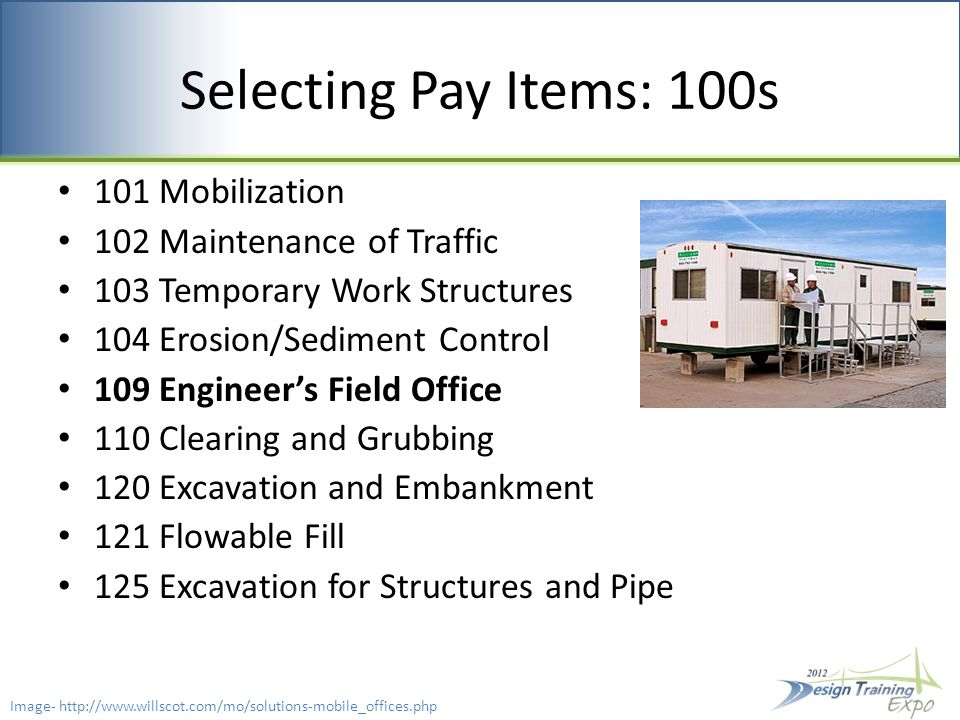 Selecting Pay Items: 100s 101 Mobilization 102 Maintenance of Traffic 103 Temporary Work Structures 104 Erosion/Sediment Control 109 Engineer's Field Office 110 Clearing and Grubbing 120 Excavation and Embankment 121 Flowable Fill 125 Excavation for Structures and Pipe Image- http://www.willscot.com/mo/solutions-mobile_offices.php
