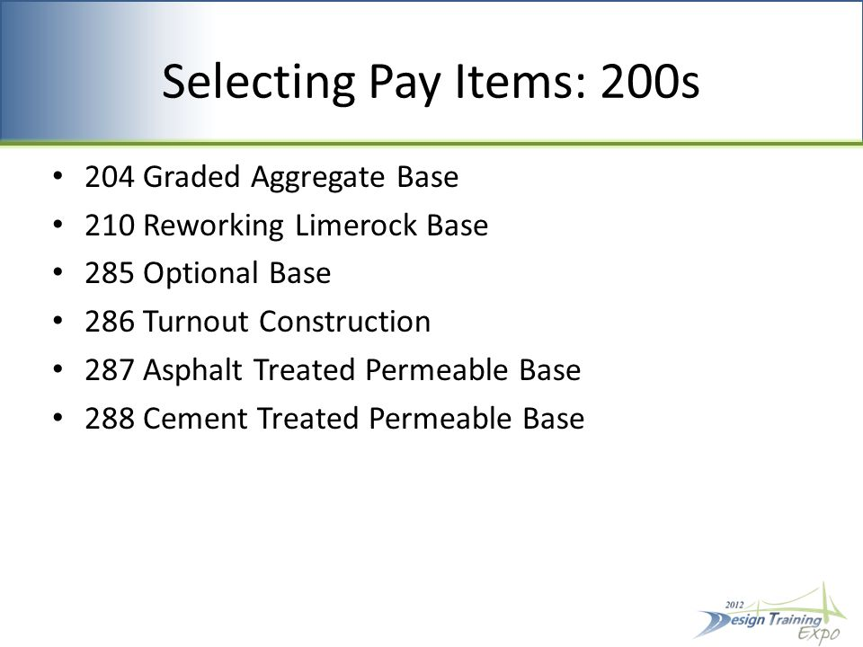 Selecting Pay Items: 200s 204 Graded Aggregate Base 210 Reworking Limerock Base 285 Optional Base 286 Turnout Construction 287 Asphalt Treated Permeable Base 288 Cement Treated Permeable Base