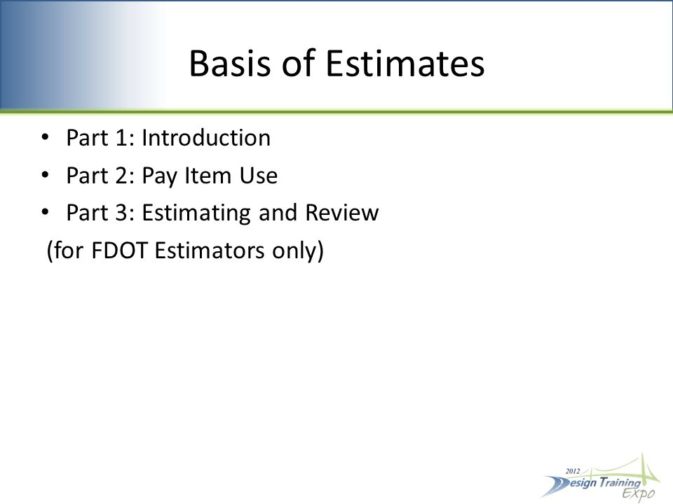 Basis of Estimates Part 1: Introduction Part 2: Pay Item Use Part 3: Estimating and Review (for FDOT Estimators only)