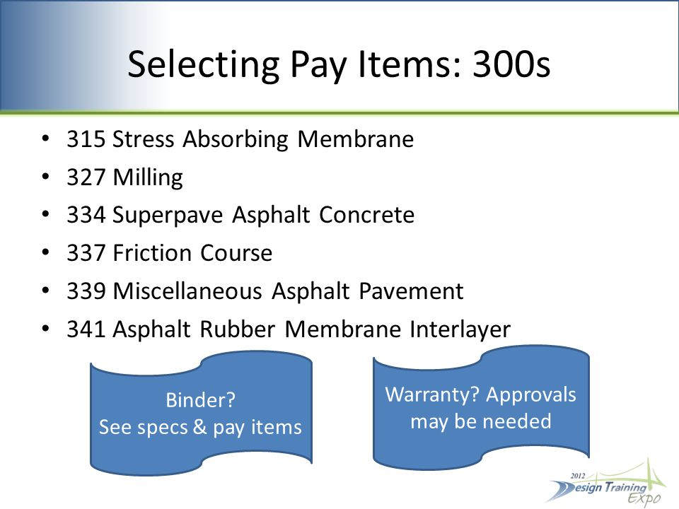 Selecting Pay Items: 300s 315 Stress Absorbing Membrane 327 Milling 334 Superpave Asphalt Concrete 337 Friction Course 339 Miscellaneous Asphalt Pavement 341 Asphalt Rubber Membrane Interlayer Binder.