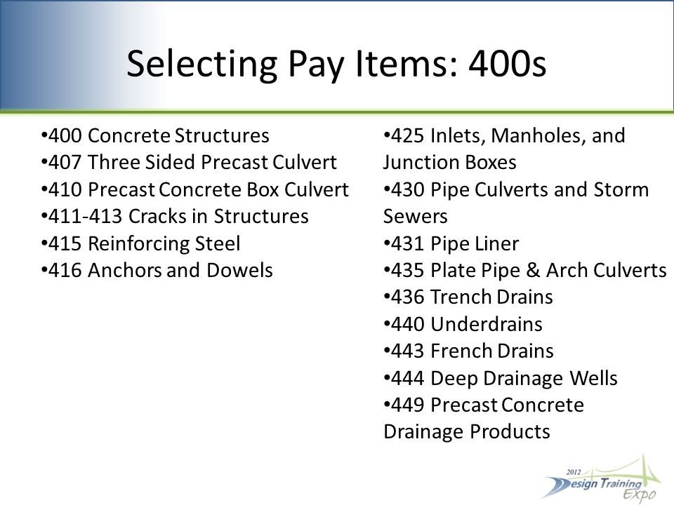 Selecting Pay Items: 400s 400 Concrete Structures 407 Three Sided Precast Culvert 410 Precast Concrete Box Culvert 411-413 Cracks in Structures 415 Reinforcing Steel 416 Anchors and Dowels 425 Inlets, Manholes, and Junction Boxes 430 Pipe Culverts and Storm Sewers 431 Pipe Liner 435 Plate Pipe & Arch Culverts 436 Trench Drains 440 Underdrains 443 French Drains 444 Deep Drainage Wells 449 Precast Concrete Drainage Products