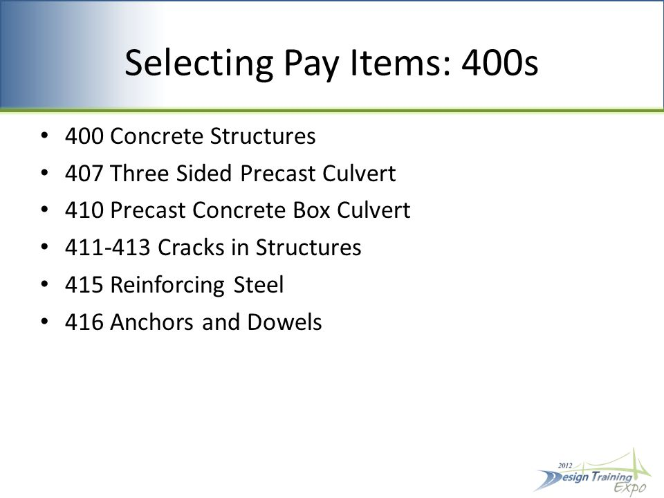 Selecting Pay Items: 400s 400 Concrete Structures 407 Three Sided Precast Culvert 410 Precast Concrete Box Culvert 411-413 Cracks in Structures 415 Reinforcing Steel 416 Anchors and Dowels