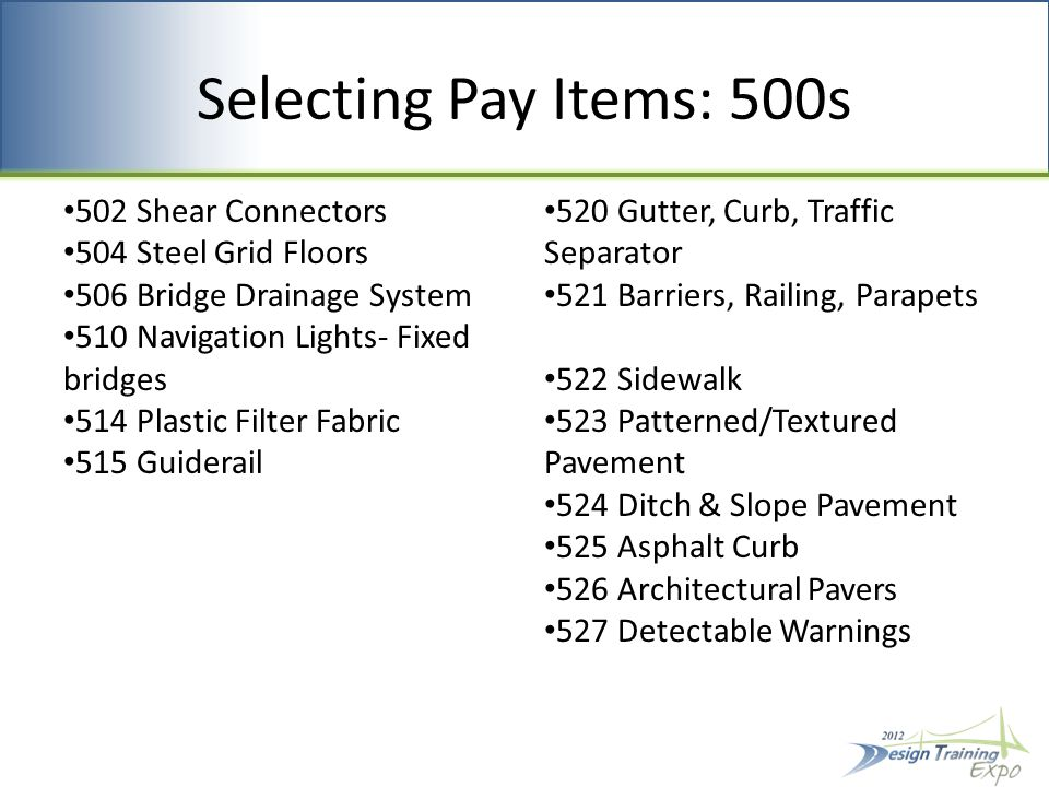 Selecting Pay Items: 500s 502 Shear Connectors 504 Steel Grid Floors 506 Bridge Drainage System 510 Navigation Lights- Fixed bridges 514 Plastic Filter Fabric 515 Guiderail 520 Gutter, Curb, Traffic Separator 521 Barriers, Railing, Parapets 522 Sidewalk 523 Patterned/Textured Pavement 524 Ditch & Slope Pavement 525 Asphalt Curb 526 Architectural Pavers 527 Detectable Warnings