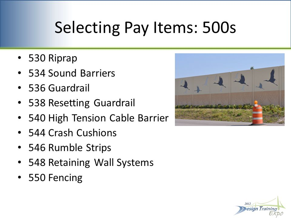 Selecting Pay Items: 500s 530 Riprap 534 Sound Barriers 536 Guardrail 538 Resetting Guardrail 540 High Tension Cable Barrier 544 Crash Cushions 546 Rumble Strips 548 Retaining Wall Systems 550 Fencing