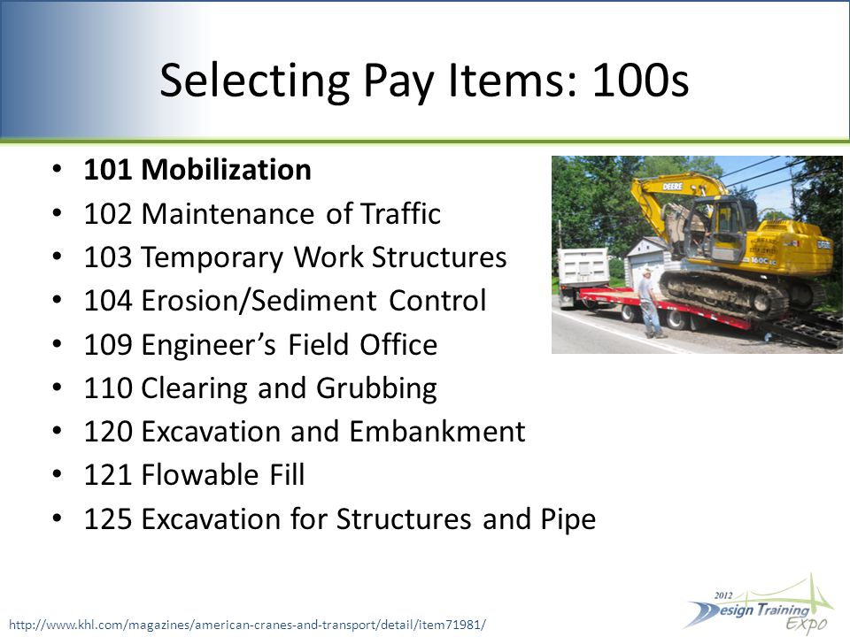 Selecting Pay Items: 100s 101 Mobilization 102 Maintenance of Traffic 103 Temporary Work Structures 104 Erosion/Sediment Control 109 Engineer's Field Office 110 Clearing and Grubbing 120 Excavation and Embankment 121 Flowable Fill 125 Excavation for Structures and Pipe http://www.khl.com/magazines/american-cranes-and-transport/detail/item71981/