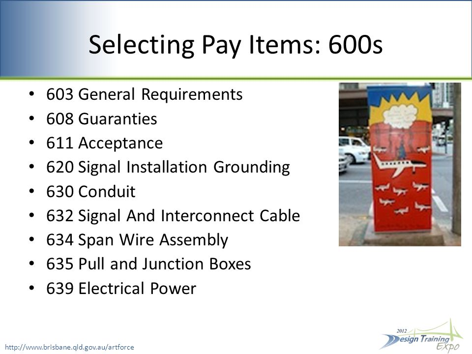 Selecting Pay Items: 600s 603 General Requirements 608 Guaranties 611 Acceptance 620 Signal Installation Grounding 630 Conduit 632 Signal And Interconnect Cable 634 Span Wire Assembly 635 Pull and Junction Boxes 639 Electrical Power http://www.brisbane.qld.gov.au/artforce