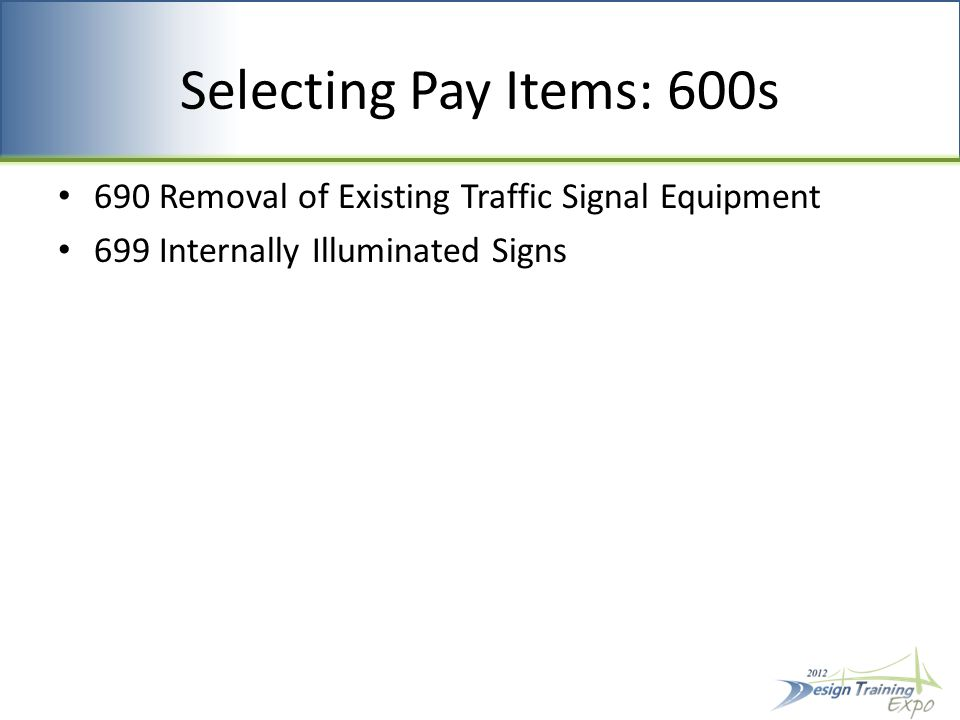 Selecting Pay Items: 600s 690 Removal of Existing Traffic Signal Equipment 699 Internally Illuminated Signs
