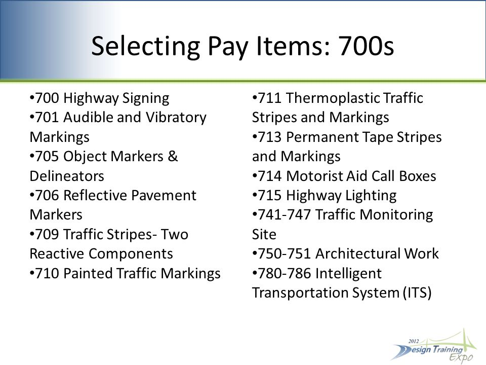 Selecting Pay Items: 700s 700 Highway Signing 701 Audible and Vibratory Markings 705 Object Markers & Delineators 706 Reflective Pavement Markers 709 Traffic Stripes- Two Reactive Components 710 Painted Traffic Markings 711 Thermoplastic Traffic Stripes and Markings 713 Permanent Tape Stripes and Markings 714 Motorist Aid Call Boxes 715 Highway Lighting 741-747 Traffic Monitoring Site 750-751 Architectural Work 780-786 Intelligent Transportation System (ITS)