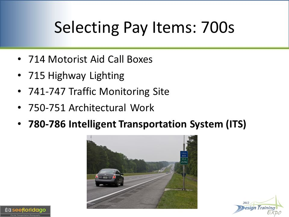 Selecting Pay Items: 700s 714 Motorist Aid Call Boxes 715 Highway Lighting 741-747 Traffic Monitoring Site 750-751 Architectural Work 780-786 Intelligent Transportation System (ITS)