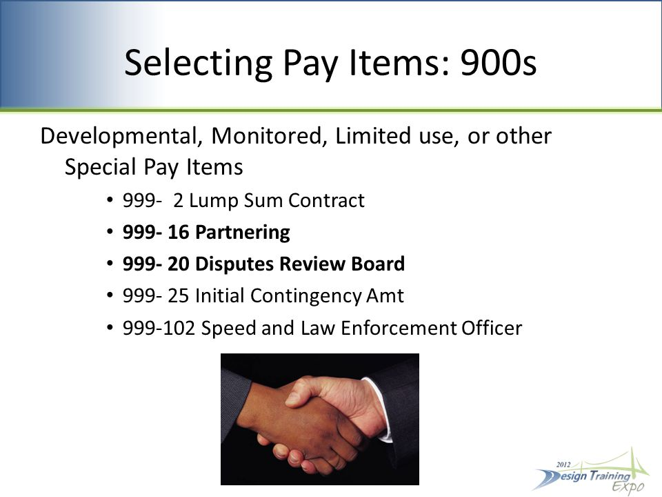 Selecting Pay Items: 900s Developmental, Monitored, Limited use, or other Special Pay Items 999- 2 Lump Sum Contract 999- 16 Partnering 999- 20 Disputes Review Board 999- 25 Initial Contingency Amt 999-102 Speed and Law Enforcement Officer