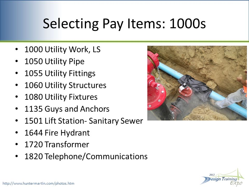 Selecting Pay Items: 1000s 1000 Utility Work, LS 1050 Utility Pipe 1055 Utility Fittings 1060 Utility Structures 1080 Utility Fixtures 1135 Guys and Anchors 1501 Lift Station- Sanitary Sewer 1644 Fire Hydrant 1720 Transformer 1820 Telephone/Communications http://www.huntermartin.com/photos.htm