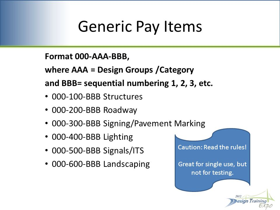 Generic Pay Items Format 000-AAA-BBB, where AAA = Design Groups /Category and BBB= sequential numbering 1, 2, 3, etc.