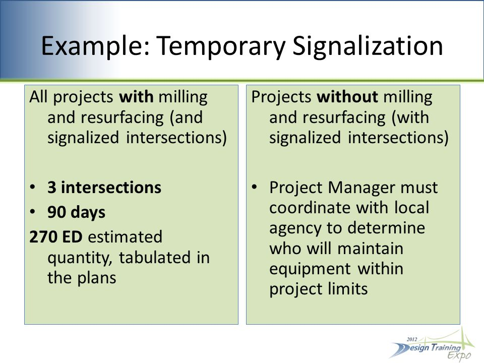 Example: Temporary Signalization All projects with milling and resurfacing (and signalized intersections) 3 intersections 90 days 270 ED estimated quantity, tabulated in the plans Projects without milling and resurfacing (with signalized intersections) Project Manager must coordinate with local agency to determine who will maintain equipment within project limits