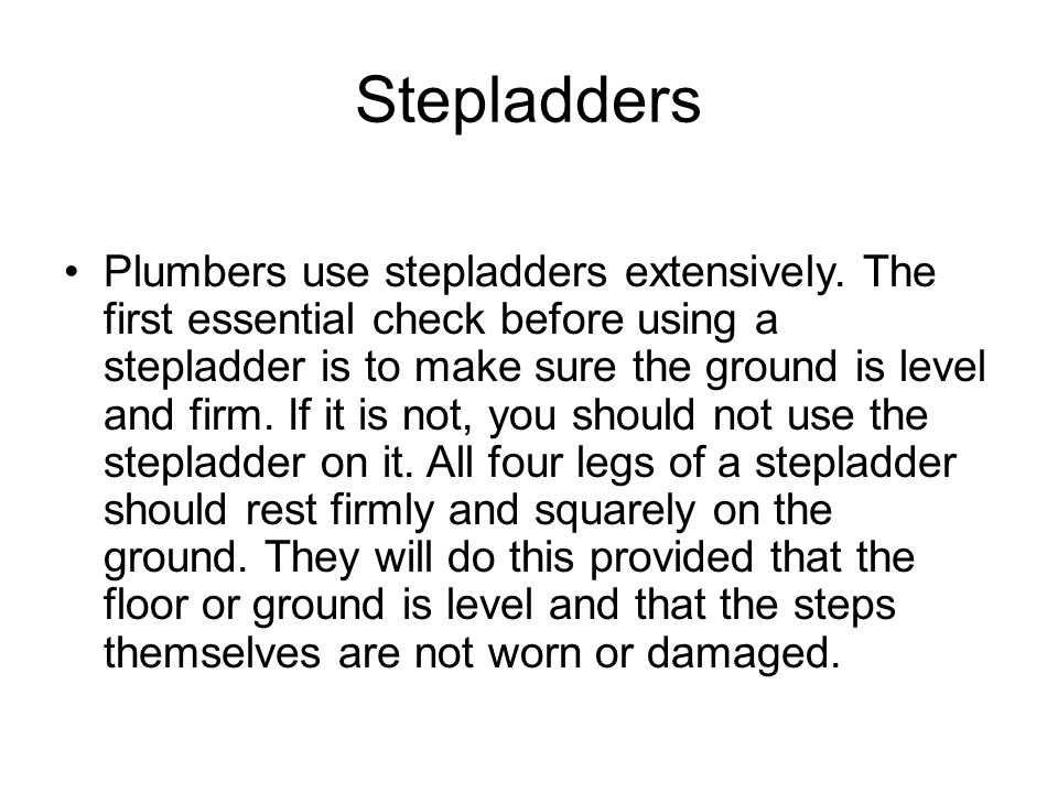 Stepladders Plumbers use stepladders extensively. The first essential check before using a stepladder is to make sure the ground is level and firm. If